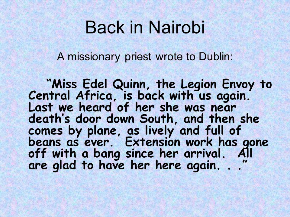 Back in Nairobi A missionary priest wrote to Dublin: Miss Edel Quinn, the Legion Envoy to Central Africa, is back with us again.
