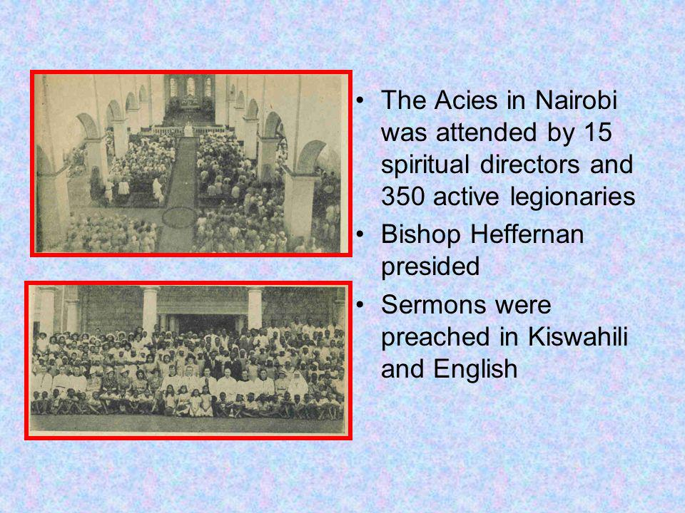 The Acies in Nairobi was attended by 15 spiritual directors and 350 active legionaries Bishop Heffernan presided Sermons were preached in Kiswahili and English