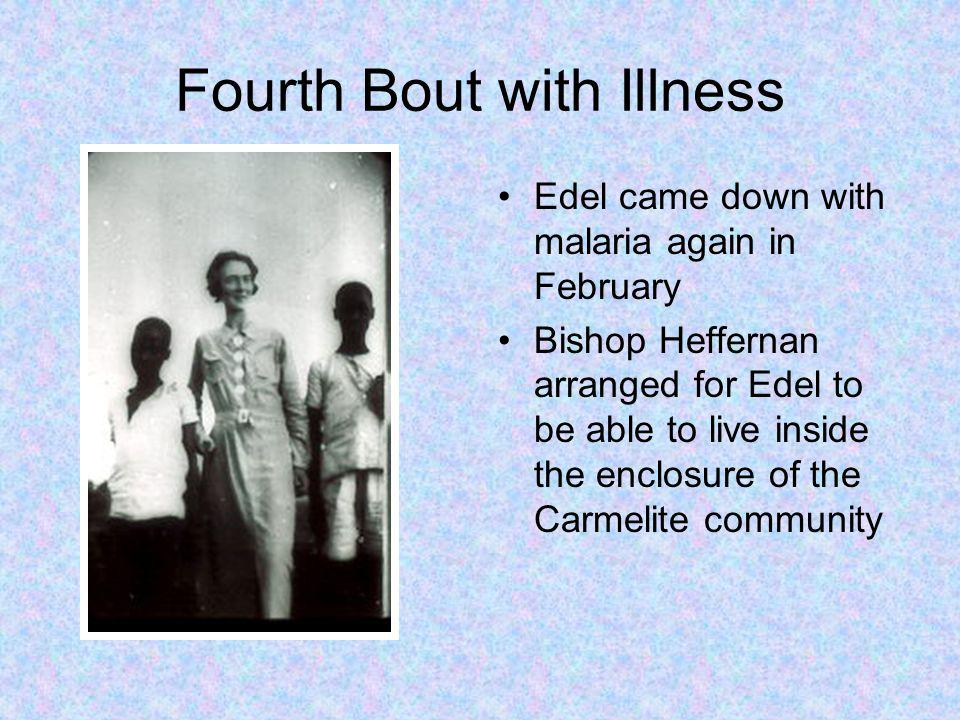 Fourth Bout with Illness Edel came down with malaria again in February Bishop Heffernan arranged for Edel to be able to live inside the enclosure of the Carmelite community