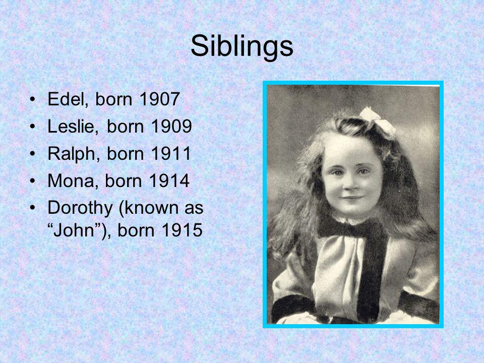 Siblings Edel, born 1907 Leslie, born 1909 Ralph, born 1911 Mona, born 1914 Dorothy (known as John), born 1915