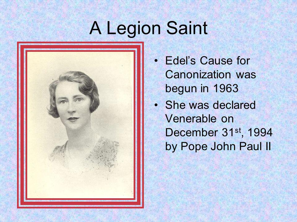 A Legion Saint Edels Cause for Canonization was begun in 1963 She was declared Venerable on December 31 st, 1994 by Pope John Paul II