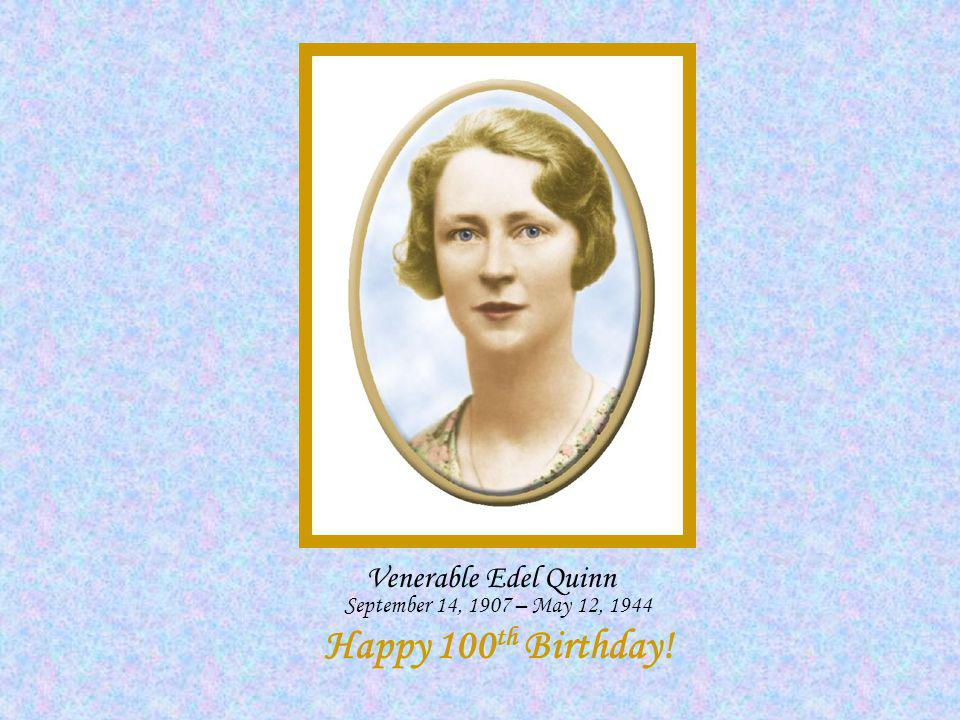 Venerable Edel Quinn September 14, 1907 – May 12, 1944 Happy 100 th Birthday!
