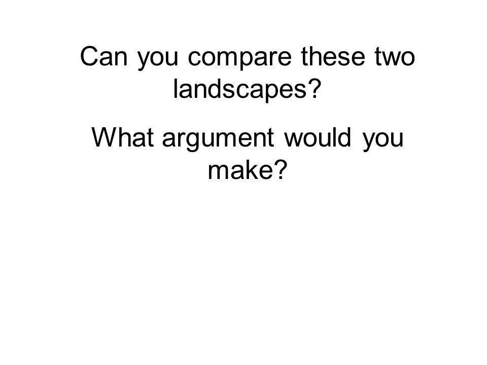 Can you compare these two landscapes What argument would you make