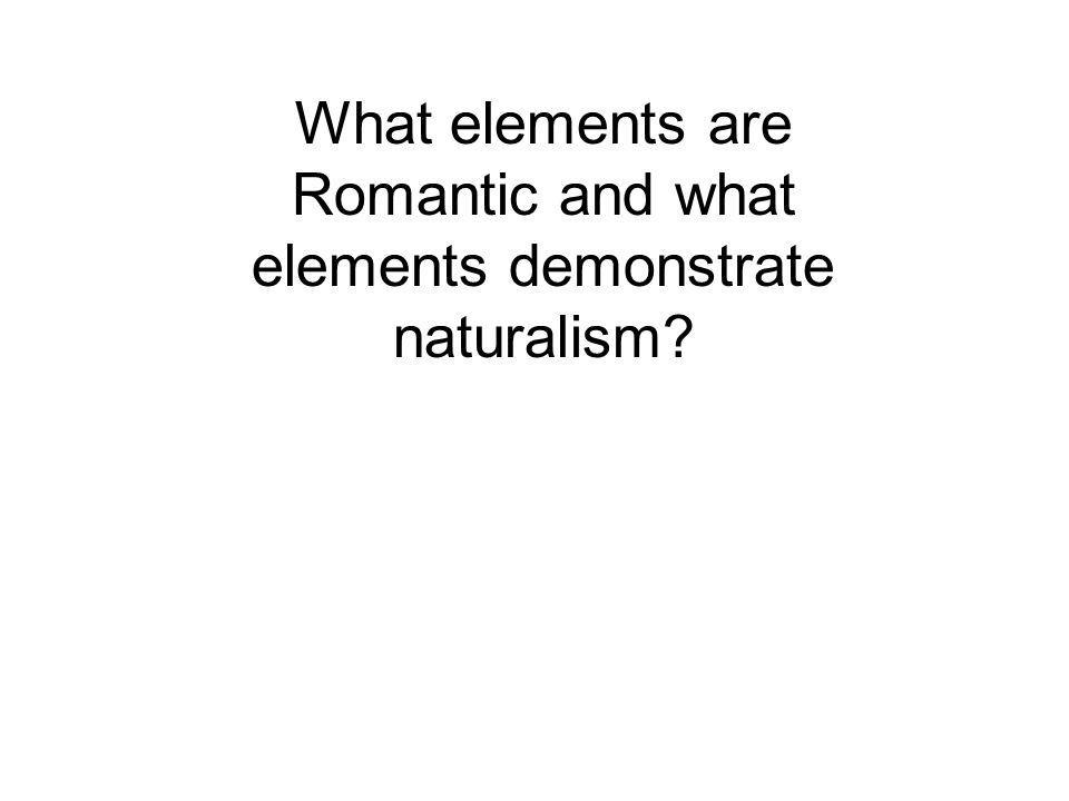 What elements are Romantic and what elements demonstrate naturalism