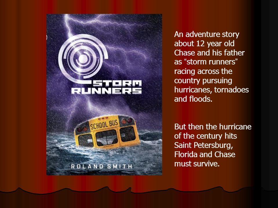 An adventure story about 12 year old Chase and his father as storm runners racing across the country pursuing hurricanes, tornadoes and floods.
