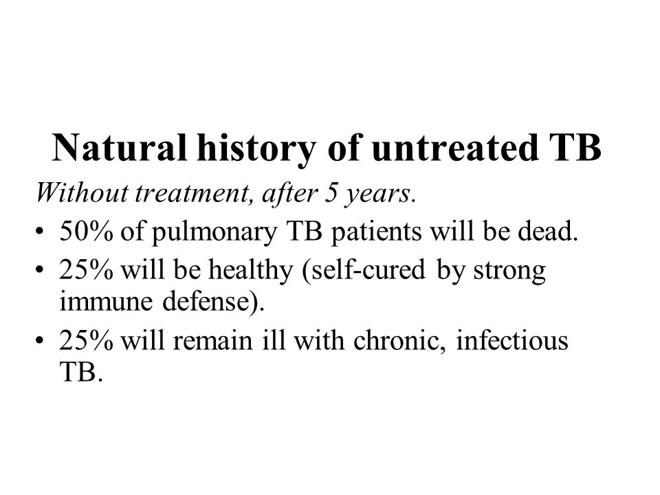 Natural history of untreated TB Without treatment, after 5 years. 50% of pulmonary TB patients will be dead. 25% will be healthy (self-cured by strong