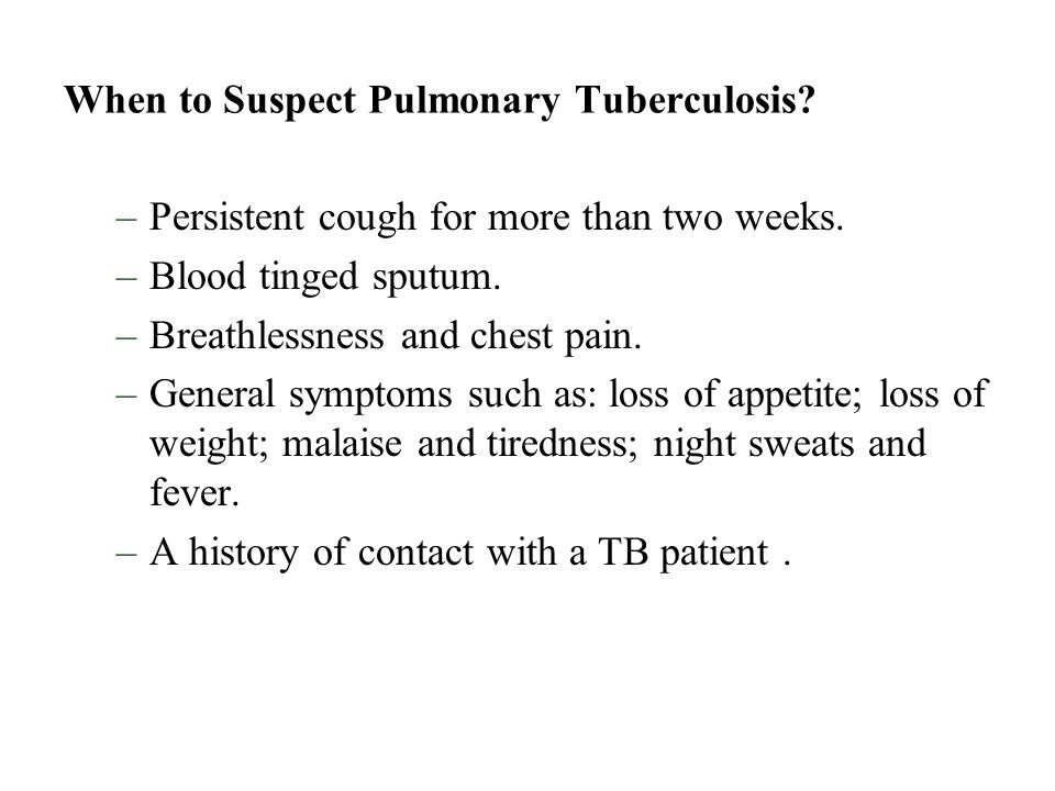 When to Suspect Pulmonary Tuberculosis? –Persistent cough for more than two weeks. –Blood tinged sputum. –Breathlessness and chest pain. –General symp