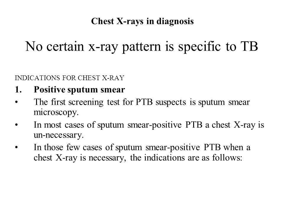 Chest X-rays in diagnosis No certain x-ray pattern is specific to TB INDICATIONS FOR CHEST X-RAY 1.Positive sputum smear The first screening test for