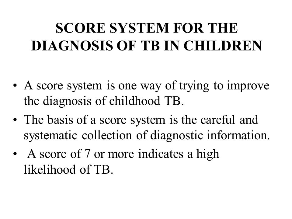 SCORE SYSTEM FOR THE DIAGNOSIS OF TB IN CHILDREN A score system is one way of trying to improve the diagnosis of childhood TB. The basis of a score sy