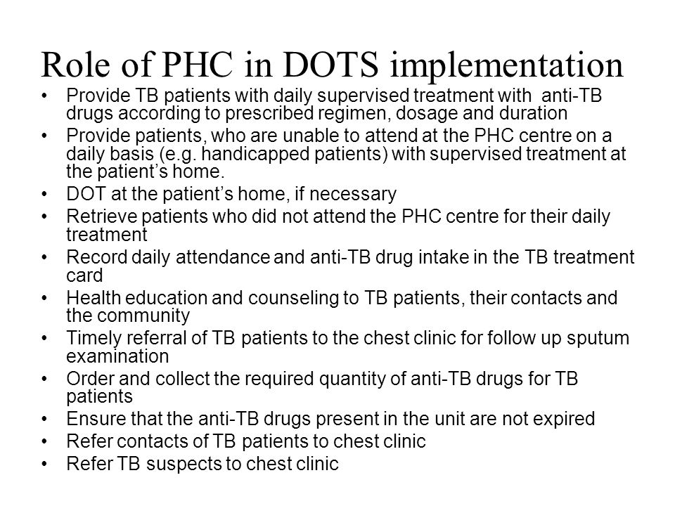 Role of PHC in DOTS implementation Provide TB patients with daily supervised treatment with anti-TB drugs according to prescribed regimen, dosage and