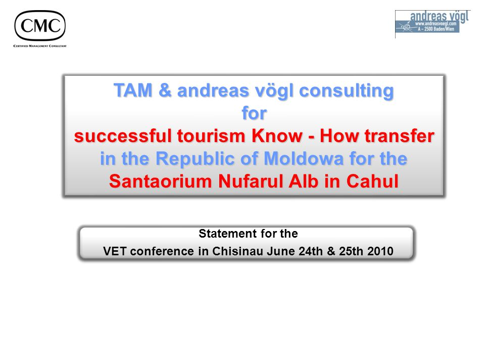 Statement for the VET conference in Chisinau June 24th & 25th 2010 TAM & andreas vögl consulting for successful tourism Know - How transfer in the Republic of Moldowa for the Santaorium Nufarul Alb in Cahul