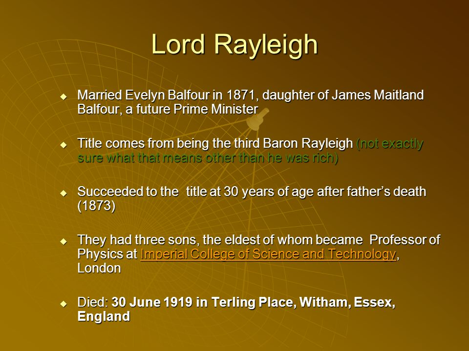 Lord Rayleigh Married Evelyn Balfour in 1871, daughter of James Maitland Balfour, a future Prime Minister Married Evelyn Balfour in 1871, daughter of James Maitland Balfour, a future Prime Minister Title comes from being the third Baron Rayleigh (not exactly sure what that means other than he was rich) Title comes from being the third Baron Rayleigh (not exactly sure what that means other than he was rich) Succeeded to the title at 30 years of age after fathers death (1873) Succeeded to the title at 30 years of age after fathers death (1873) They had three sons, the eldest of whom became Professor of Physics at Imperial College of Science and Technology, London They had three sons, the eldest of whom became Professor of Physics at Imperial College of Science and Technology, LondonImperial College of Science and TechnologyImperial College of Science and Technology Died: 30 June 1919 in Terling Place, Witham, Essex, England Died: 30 June 1919 in Terling Place, Witham, Essex, England