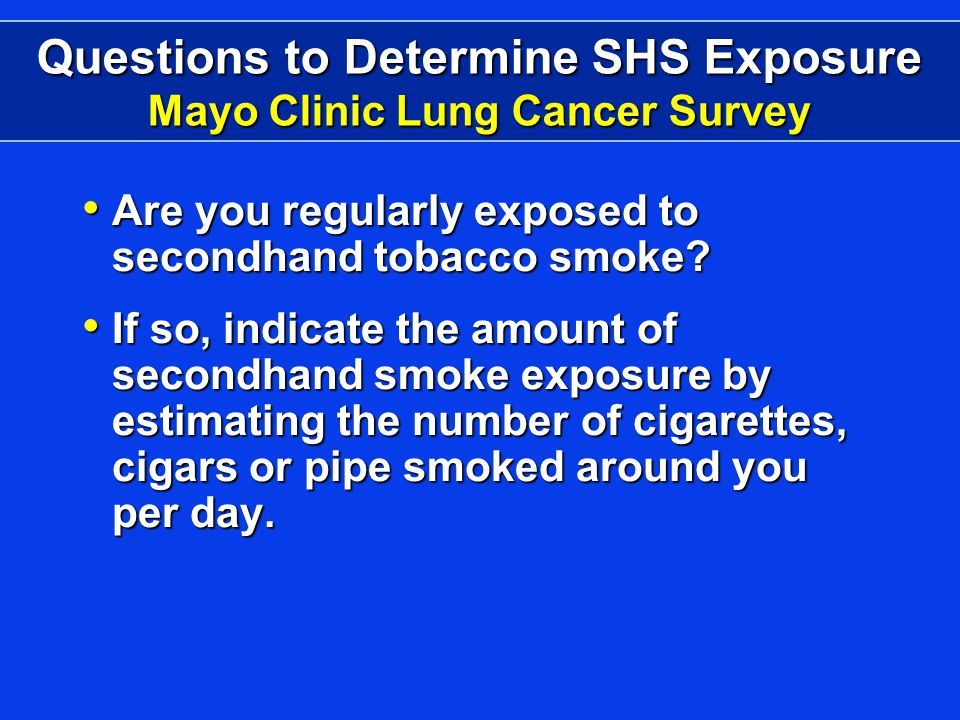 Questions to Determine SHS Exposure Mayo Clinic Lung Cancer Survey Are you regularly exposed to secondhand tobacco smoke.
