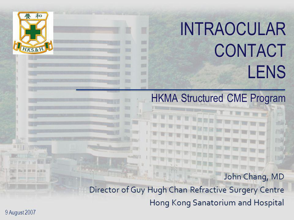 INTRAOCULAR CONTACT LENS HKMA Structured CME Program John Chang, MD Director of Guy Hugh Chan Refractive Surgery Centre Hong Kong Sanatorium and Hospi