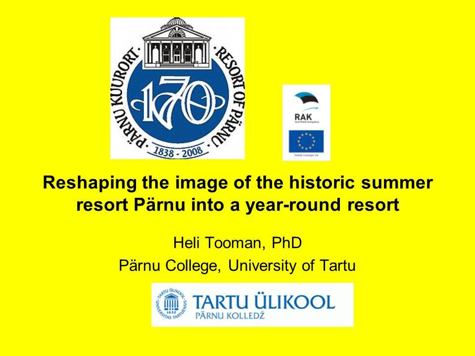 Reshaping the image of the historic summer resort Pärnu into a year-round resort Heli Tooman, PhD Pärnu College, University of Tartu