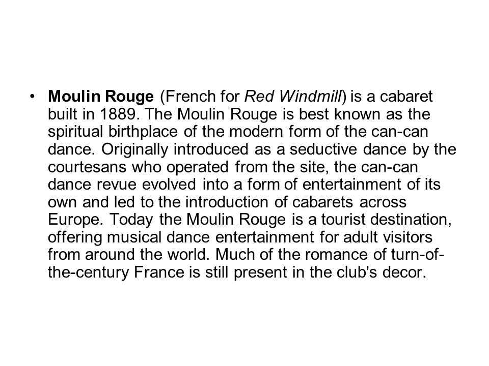 Moulin Rouge (French for Red Windmill) is a cabaret built in 1889.