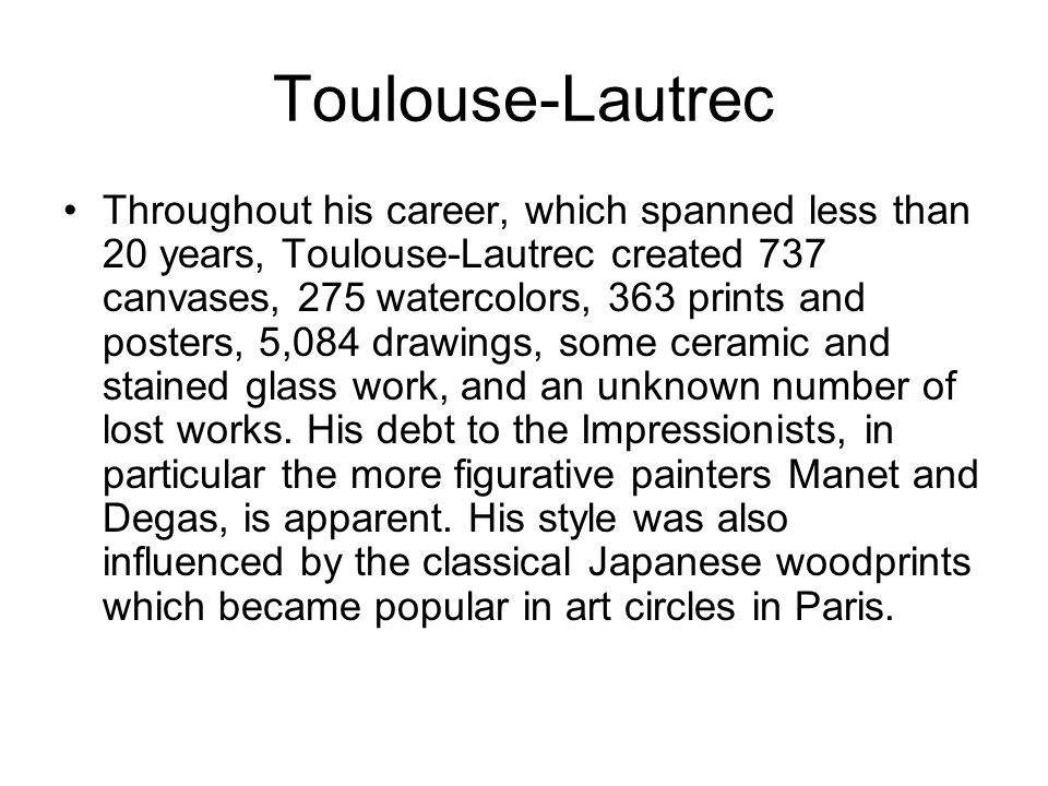 Toulouse-Lautrec Throughout his career, which spanned less than 20 years, Toulouse-Lautrec created 737 canvases, 275 watercolors, 363 prints and posters, 5,084 drawings, some ceramic and stained glass work, and an unknown number of lost works.