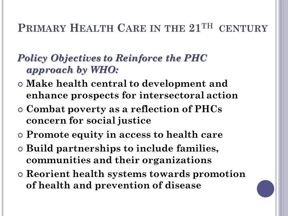 P RIMARY H EALTH C ARE IN THE 21 TH CENTURY Policy Objectives to Reinforce the PHC approach by WHO: Make health central to development and enhance pro