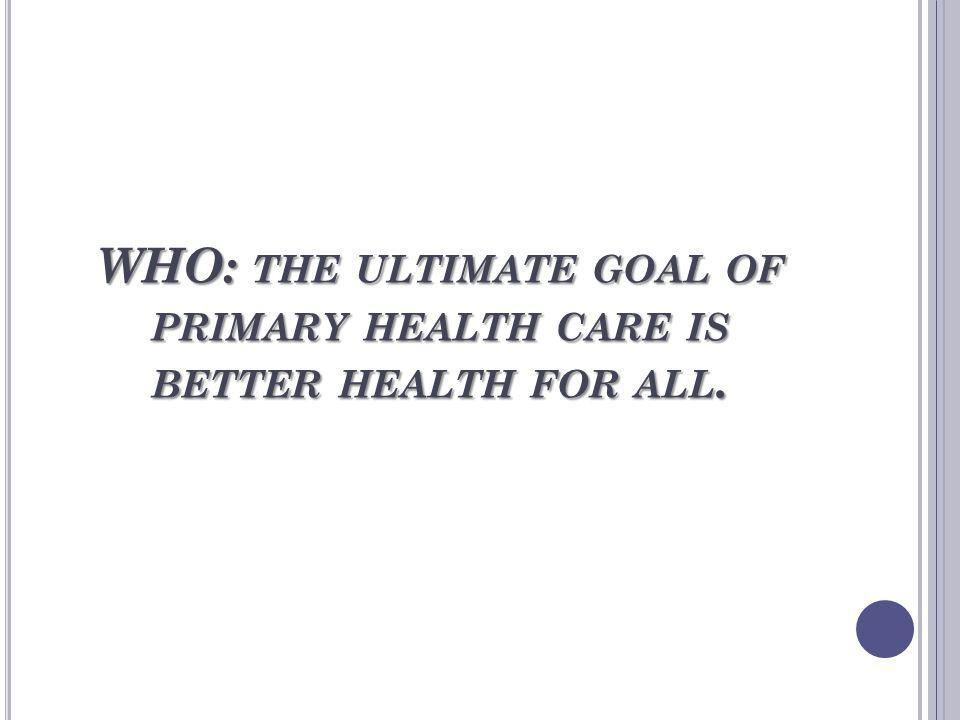 WHO: THE ULTIMATE GOAL OF PRIMARY HEALTH CARE IS BETTER HEALTH FOR ALL.