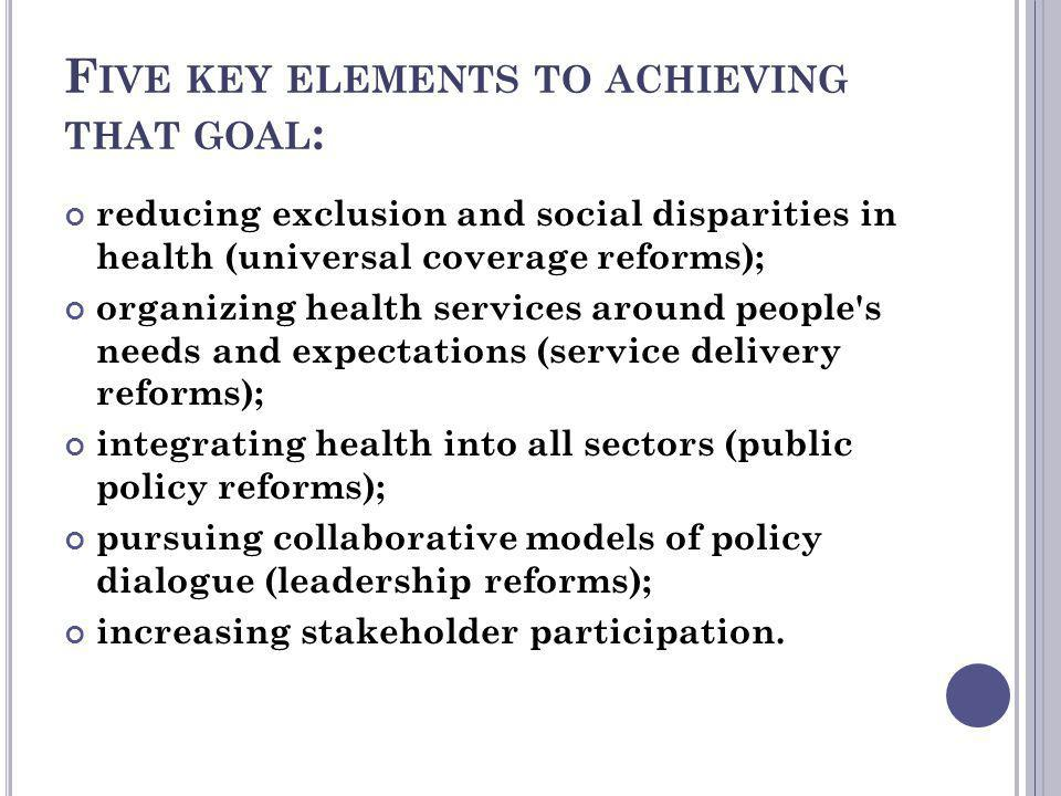 F IVE KEY ELEMENTS TO ACHIEVING THAT GOAL : reducing exclusion and social disparities in health (universal coverage reforms); organizing health servic