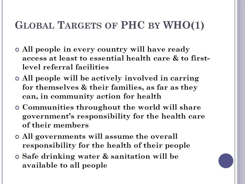 G LOBAL T ARGETS OF PHC BY WHO(1) All people in every country will have ready access at least to essential health care & to first- level referral faci