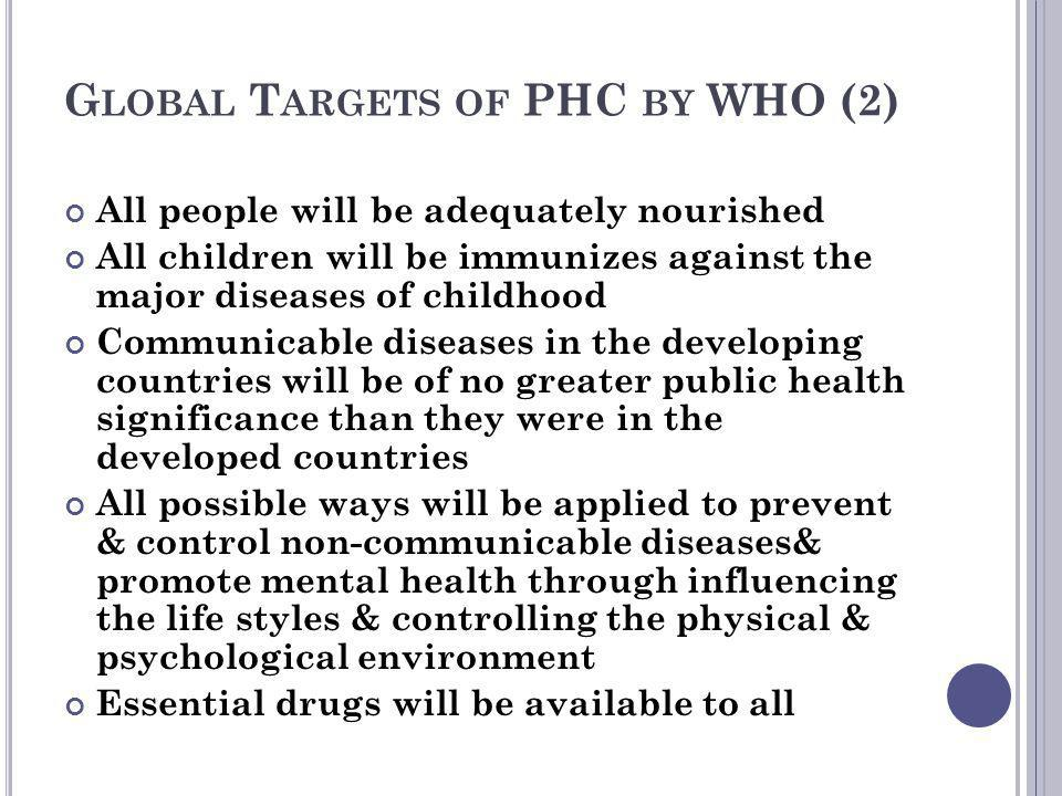 G LOBAL T ARGETS OF PHC BY WHO (2) All people will be adequately nourished All children will be immunizes against the major diseases of childhood Comm