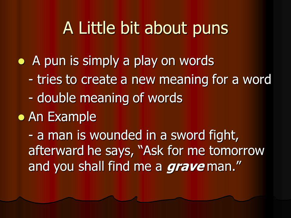 A Little bit about puns A pun is simply a play on words A pun is simply a play on words - tries to create a new meaning for a word - double meaning of words An Example An Example - a man is wounded in a sword fight, afterward he says, Ask for me tomorrow and you shall find me a grave man.