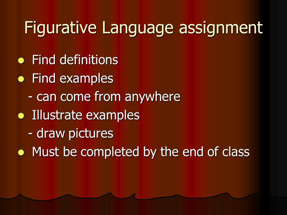 Figurative Language assignment Find definitions Find definitions Find examples Find examples - can come from anywhere Illustrate examples Illustrate examples - draw pictures Must be completed by the end of class Must be completed by the end of class