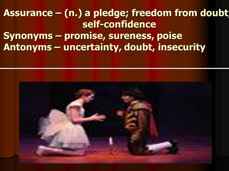 Assurance – (n.) a pledge; freedom from doubt, self-confidence Synonyms – promise, sureness, poise Antonyms – uncertainty, doubt, insecurity