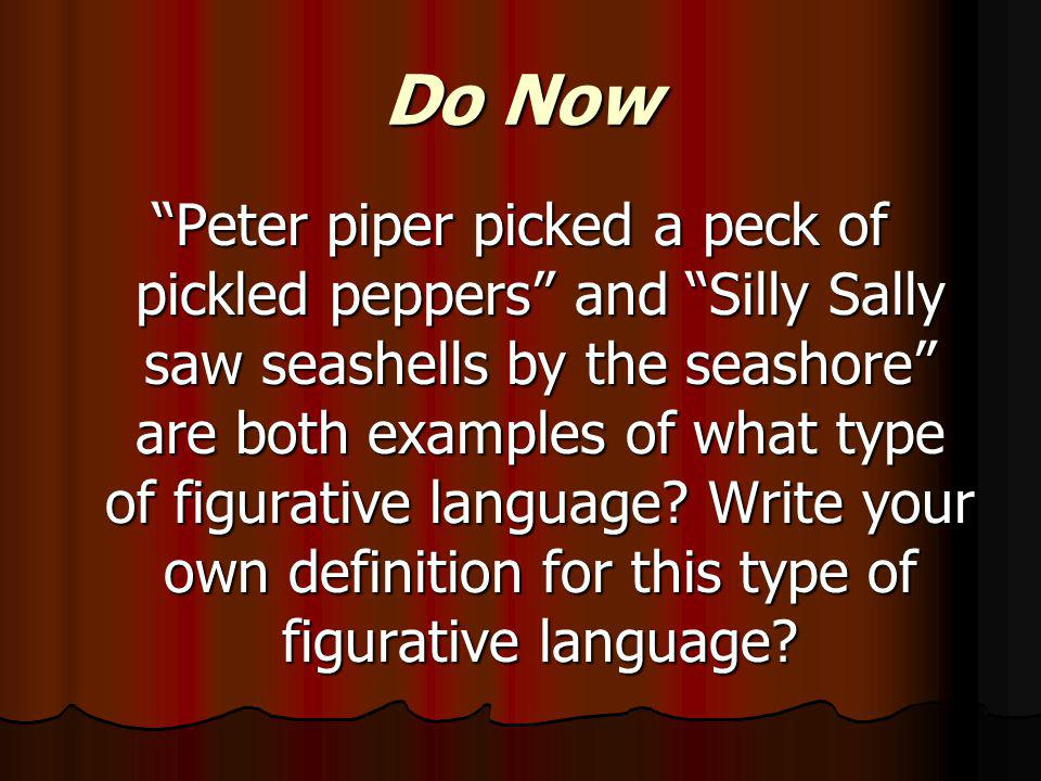 Do Now Peter piper picked a peck of pickled peppers and Silly Sally saw seashells by the seashore are both examples of what type of figurative language.