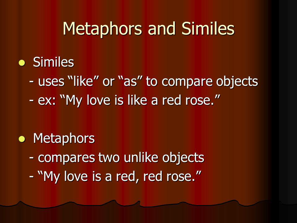 Metaphors and Similes Similes Similes - uses like or as to compare objects - ex: My love is like a red rose.