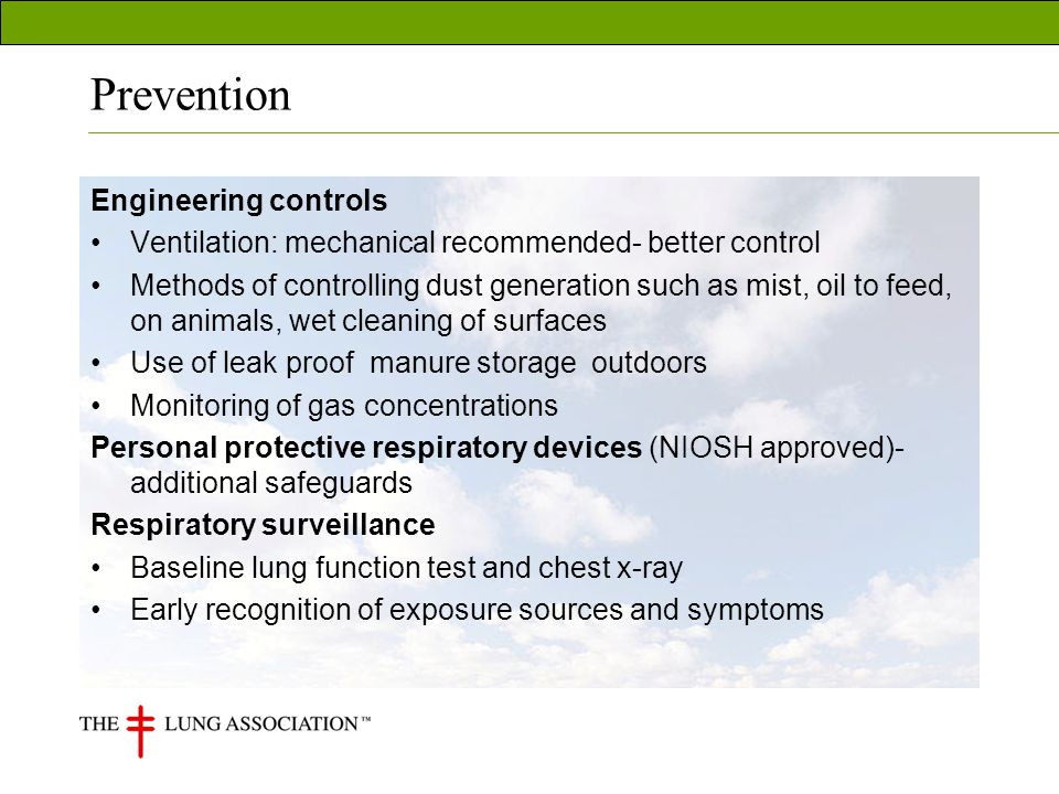 Prevention Engineering controls Ventilation: mechanical recommended- better control Methods of controlling dust generation such as mist, oil to feed, on animals, wet cleaning of surfaces Use of leak proof manure storage outdoors Monitoring of gas concentrations Personal protective respiratory devices (NIOSH approved)- additional safeguards Respiratory surveillance Baseline lung function test and chest x-ray Early recognition of exposure sources and symptoms