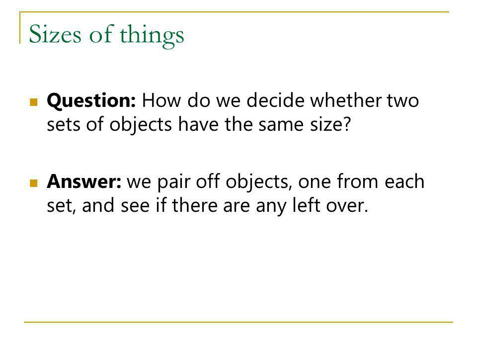 Sizes of things Question: How do we decide whether two sets of objects have the same size? Answer: we pair off objects, one from each set, and see if