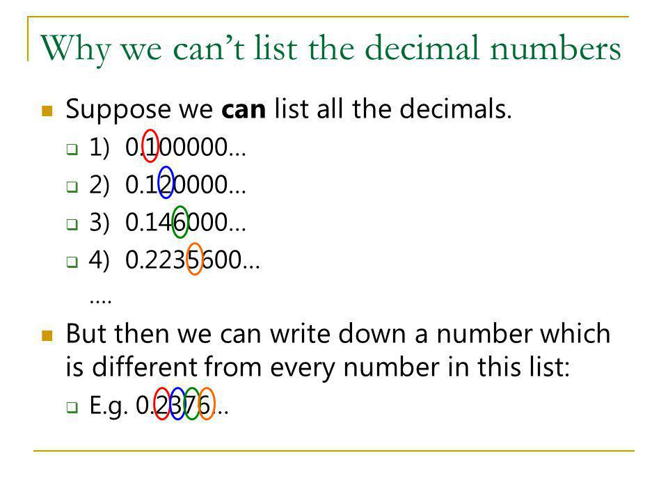 Why we cant list the decimal numbers Suppose we can list all the decimals. 1) 0.100000… 2) 0.120000… 3) 0.146000… 4) 0.2235600… …. But then we can wri