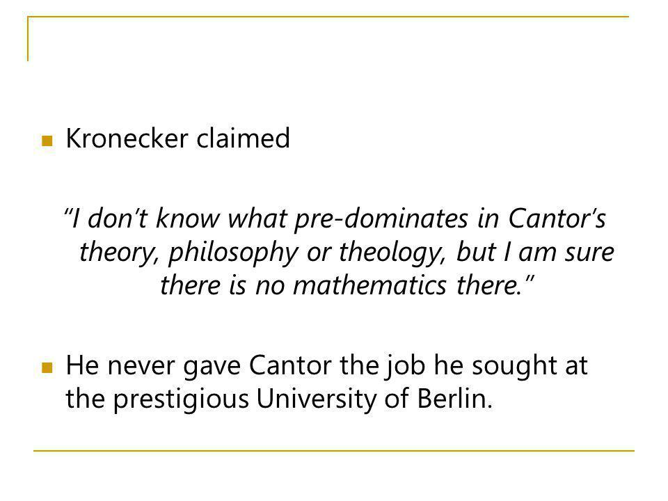 Kronecker claimed I dont know what pre-dominates in Cantors theory, philosophy or theology, but I am sure there is no mathematics there. He never gave