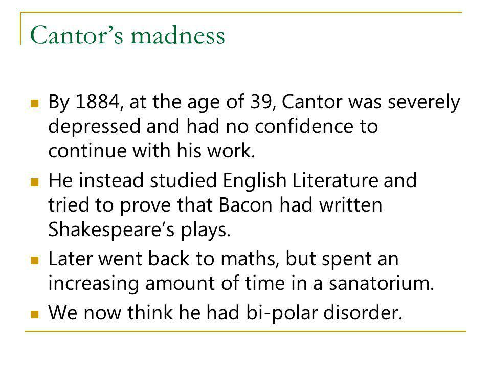 Cantors madness By 1884, at the age of 39, Cantor was severely depressed and had no confidence to continue with his work. He instead studied English L