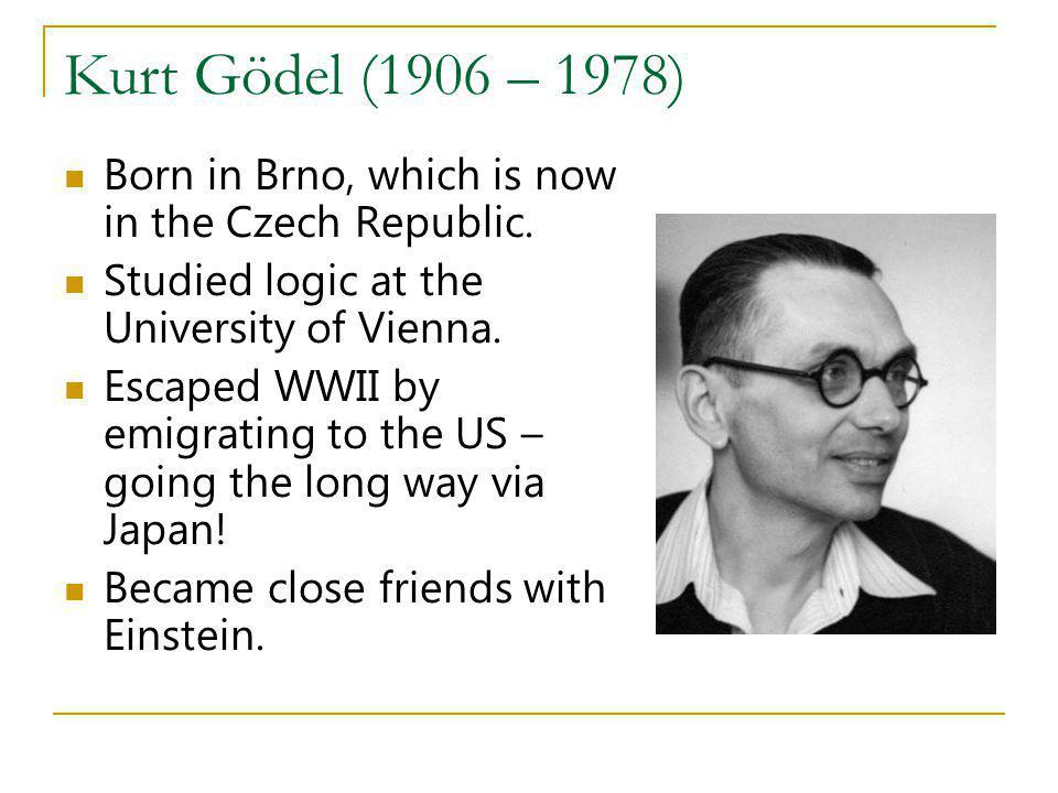 Kurt Gödel (1906 – 1978) Born in Brno, which is now in the Czech Republic. Studied logic at the University of Vienna. Escaped WWII by emigrating to th