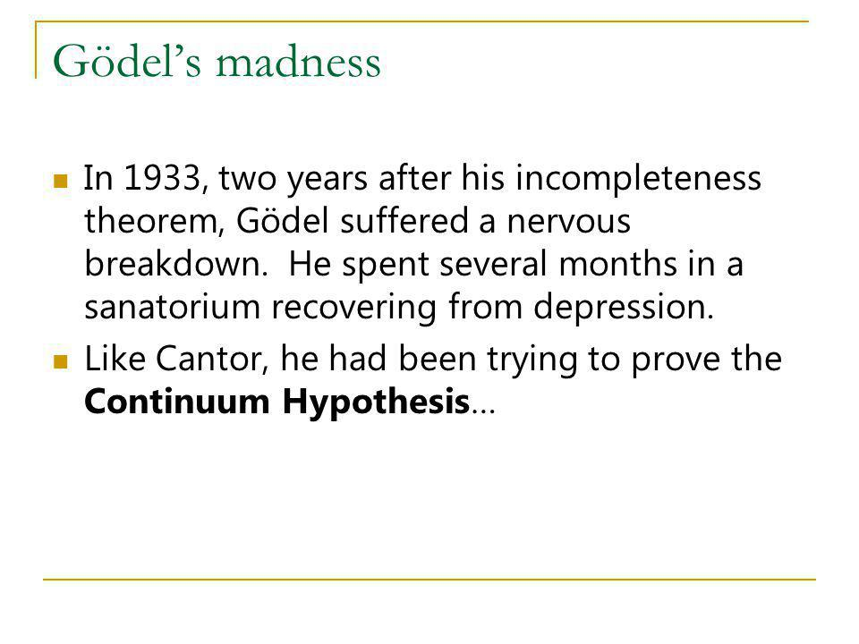 Gödels madness In 1933, two years after his incompleteness theorem, Gödel suffered a nervous breakdown. He spent several months in a sanatorium recove
