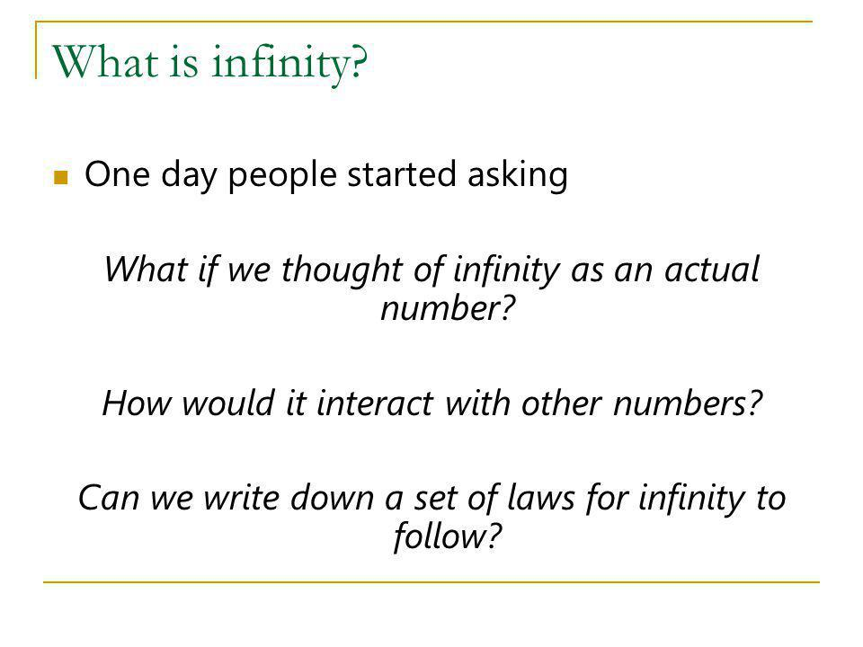 What is infinity? One day people started asking What if we thought of infinity as an actual number? How would it interact with other numbers? Can we w