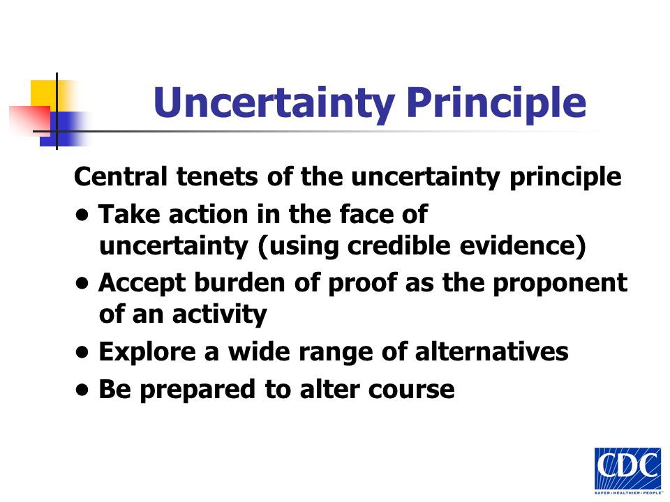 Uncertainty Principle Central tenets of the uncertainty principle Take action in the face of uncertainty (using credible evidence) Accept burden of proof as the proponent of an activity Explore a wide range of alternatives Be prepared to alter course