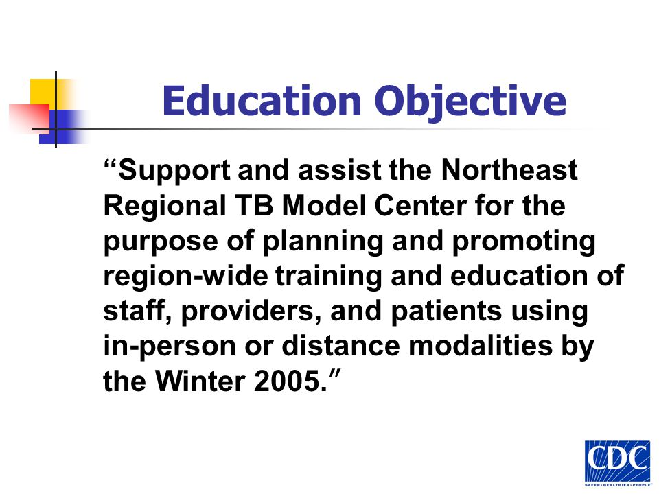 Education Objective Support and assist the Northeast Regional TB Model Center for the purpose of planning and promoting region-wide training and education of staff, providers, and patients using in-person or distance modalities by the Winter 2005.
