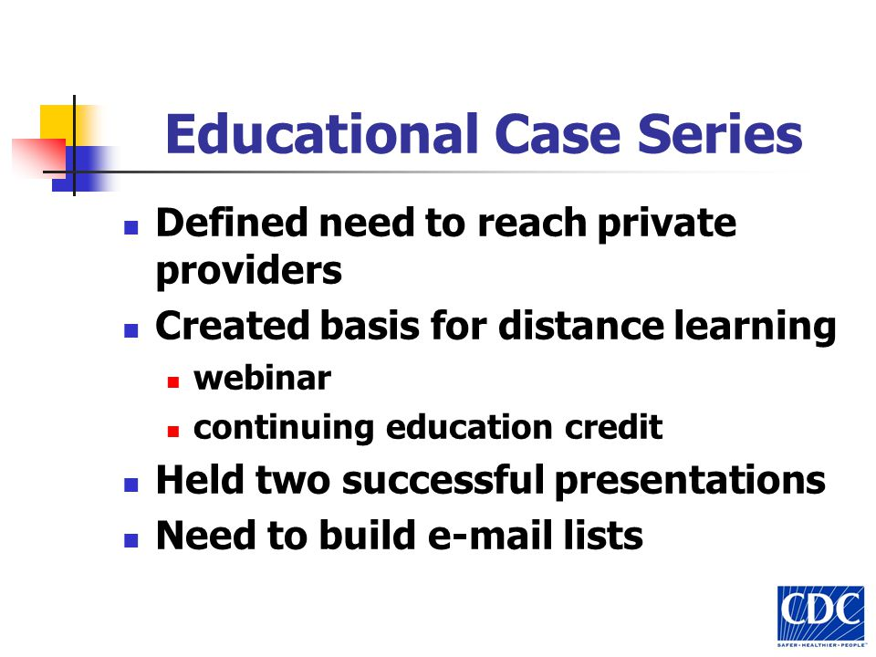 Educational Case Series Defined need to reach private providers Created basis for distance learning webinar continuing education credit Held two succe