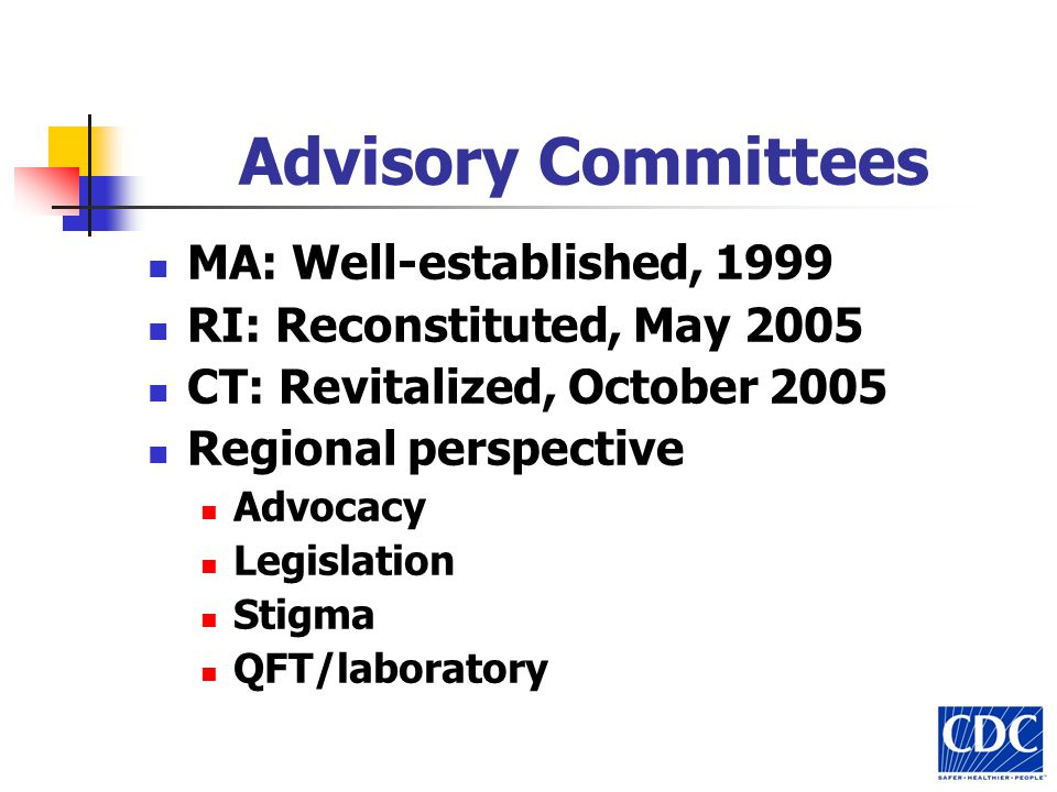 Advisory Committees MA: Well-established, 1999 RI: Reconstituted, May 2005 CT: Revitalized, October 2005 Regional perspective Advocacy Legislation Stigma QFT/laboratory