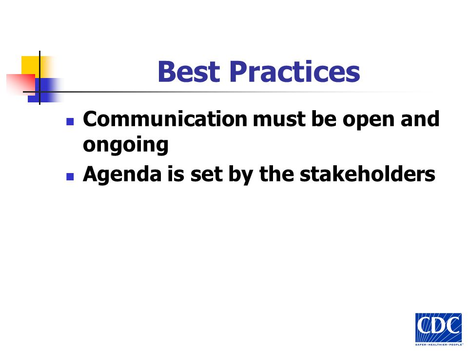 Best Practices Communication must be open and ongoing Agenda is set by the stakeholders