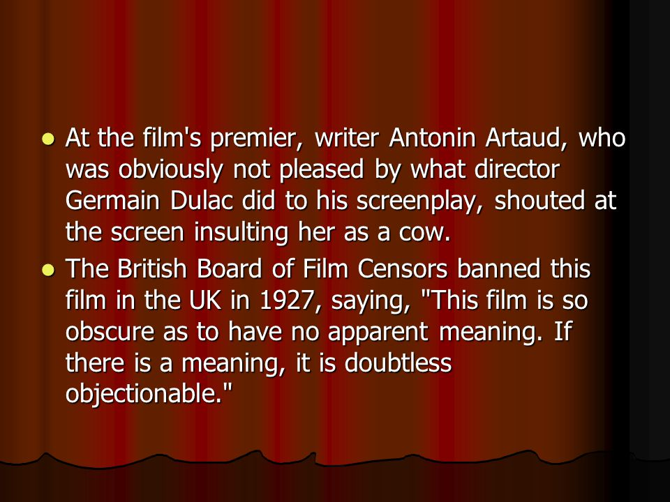 At the film s premier, writer Antonin Artaud, who was obviously not pleased by what director Germain Dulac did to his screenplay, shouted at the screen insulting her as a cow.