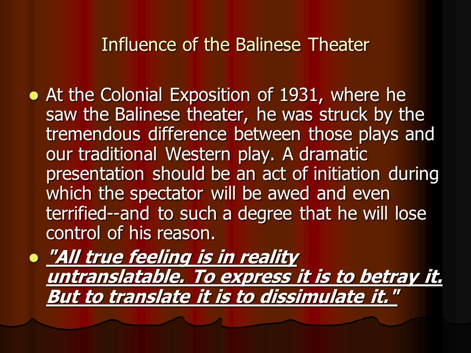 Influence of the Balinese Theater At the Colonial Exposition of 1931, where he saw the Balinese theater, he was struck by the tremendous difference between those plays and our traditional Western play.