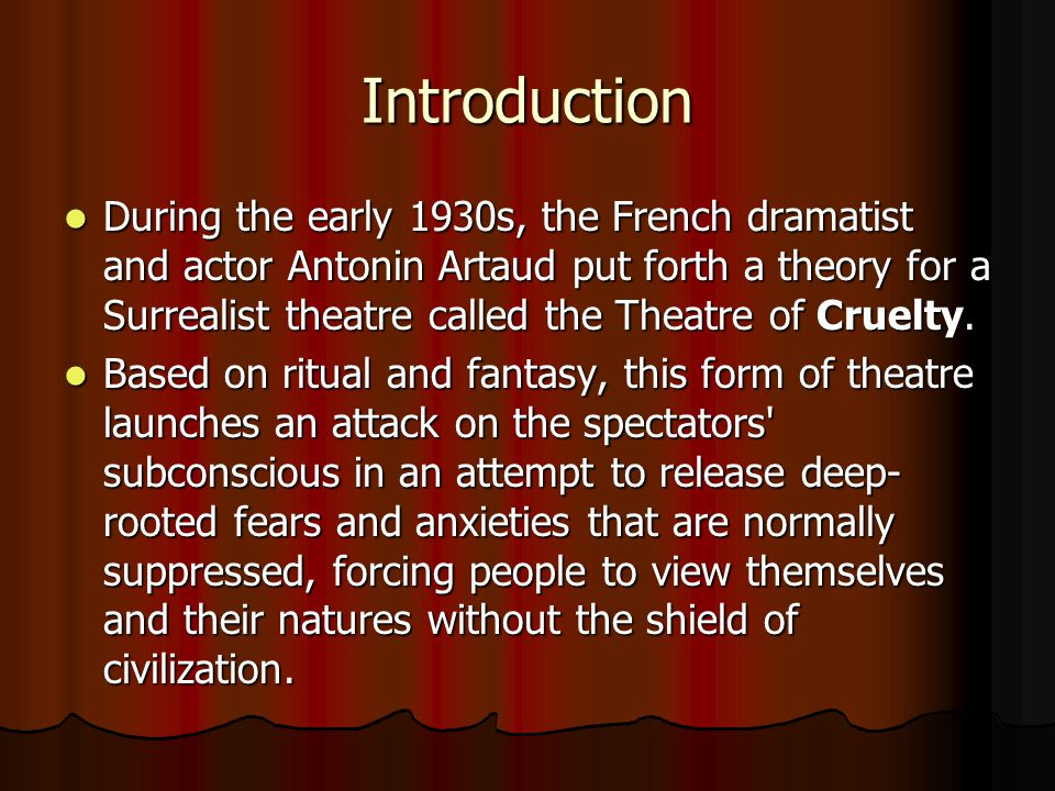 Introduction During the early 1930s, the French dramatist and actor Antonin Artaud put forth a theory for a Surrealist theatre called the Theatre of Cruelty.
