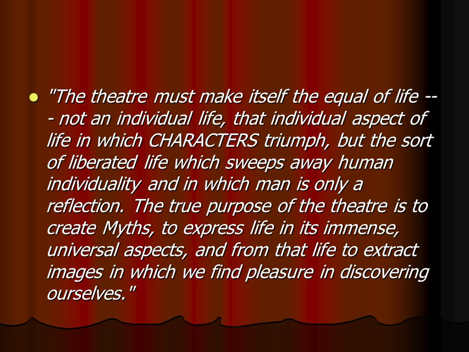 The theatre must make itself the equal of life -- - not an individual life, that individual aspect of life in which CHARACTERS triumph, but the sort of liberated life which sweeps away human individuality and in which man is only a reflection.