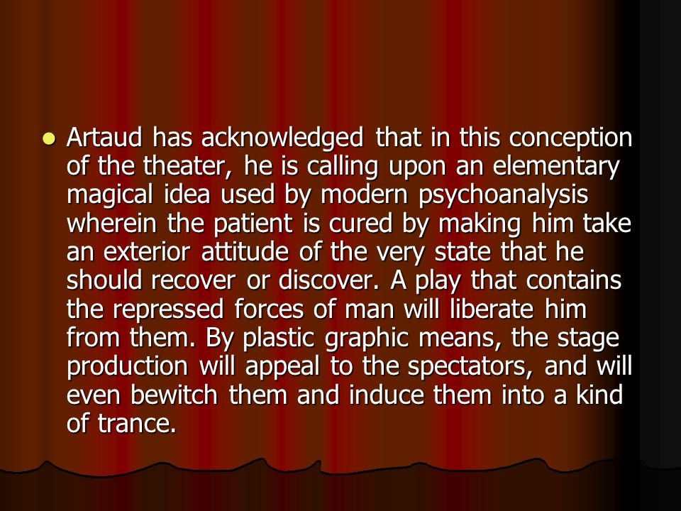 Artaud has acknowledged that in this conception of the theater, he is calling upon an elementary magical idea used by modern psychoanalysis wherein the patient is cured by making him take an exterior attitude of the very state that he should recover or discover.