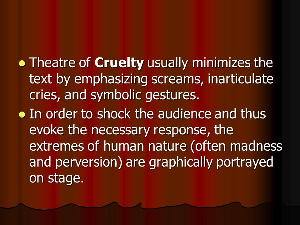 Theatre of Cruelty usually minimizes the text by emphasizing screams, inarticulate cries, and symbolic gestures.